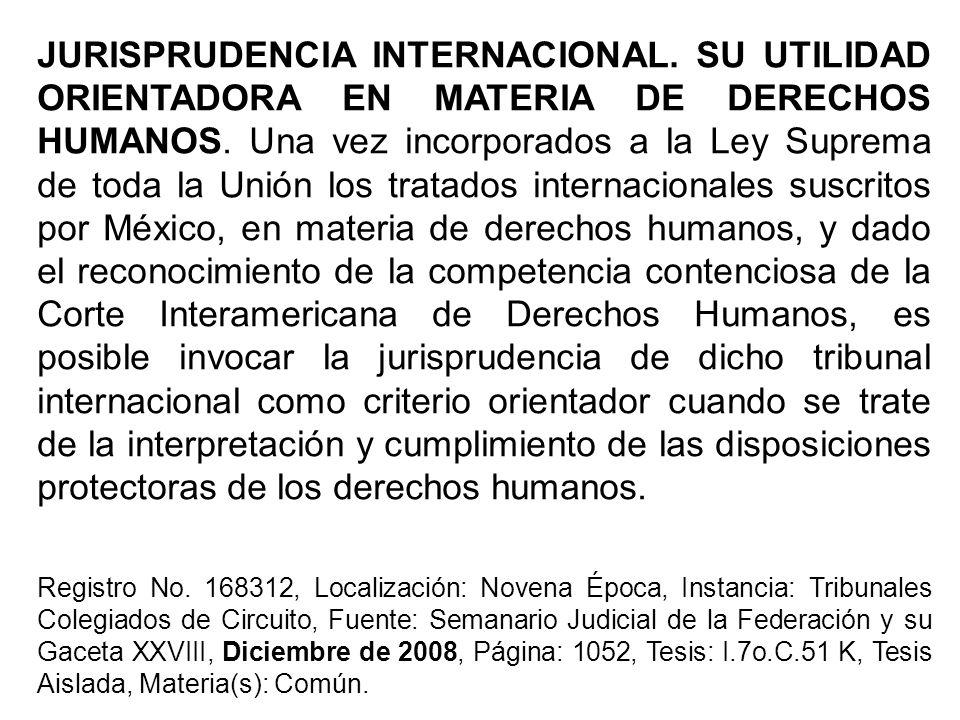 JURISPRUDENCIA INTERNACIONAL. SU UTILIDAD ORIENTADORA EN MATERIA DE DERECHOS HUMANOS. Una vez incorporados a la Ley Suprema de toda la Unión los trata