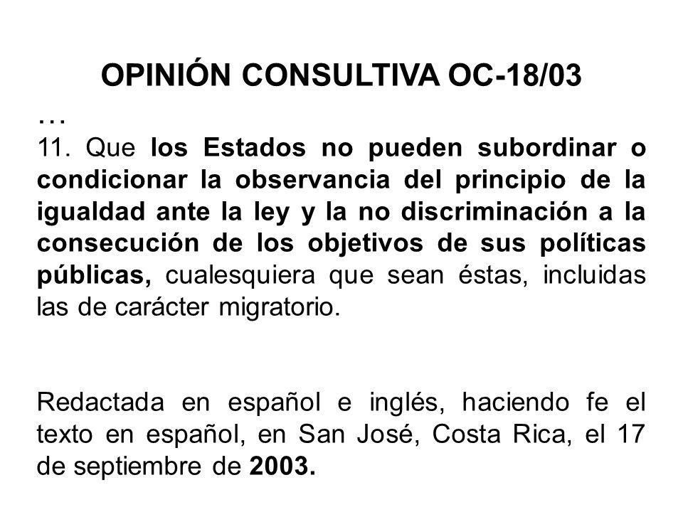 OPINIÓN CONSULTIVA OC-18/03 … 11. Que los Estados no pueden subordinar o condicionar la observancia del principio de la igualdad ante la ley y la no d