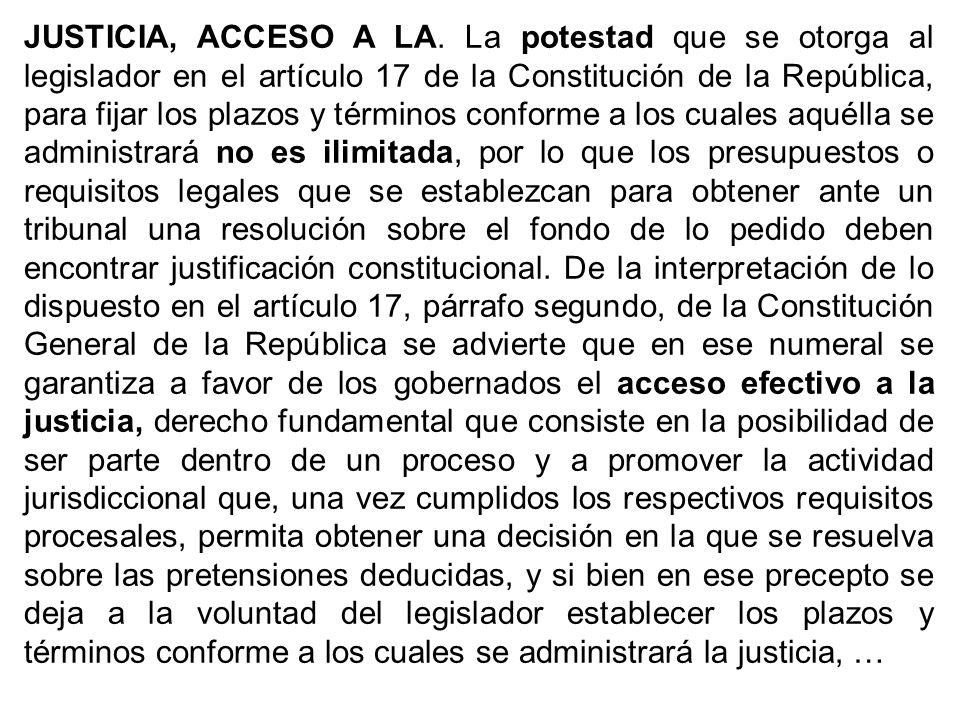 JUSTICIA, ACCESO A LA. La potestad que se otorga al legislador en el artículo 17 de la Constitución de la República, para fijar los plazos y términos