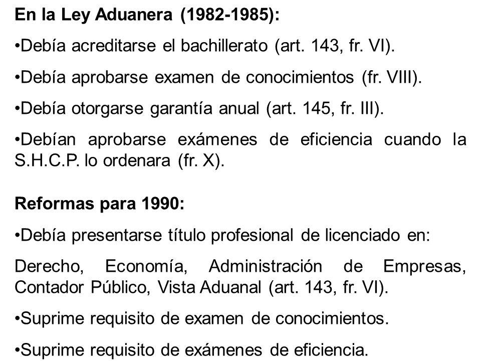 En la Ley Aduanera (1982-1985): Debía acreditarse el bachillerato (art. 143, fr. VI). Debía aprobarse examen de conocimientos (fr. VIII). Debía otorga