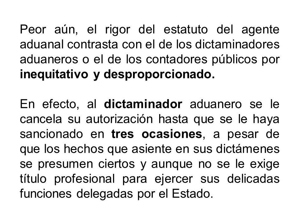 Peor aún, el rigor del estatuto del agente aduanal contrasta con el de los dictaminadores aduaneros o el de los contadores públicos por inequitativo y