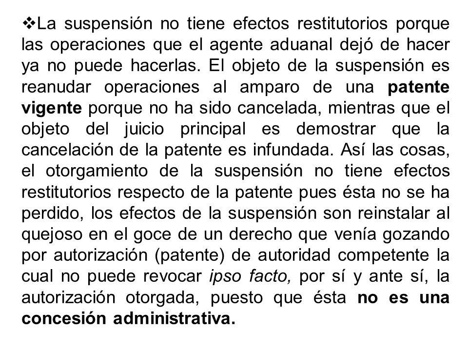 La suspensión no tiene efectos restitutorios porque las operaciones que el agente aduanal dejó de hacer ya no puede hacerlas. El objeto de la suspensi