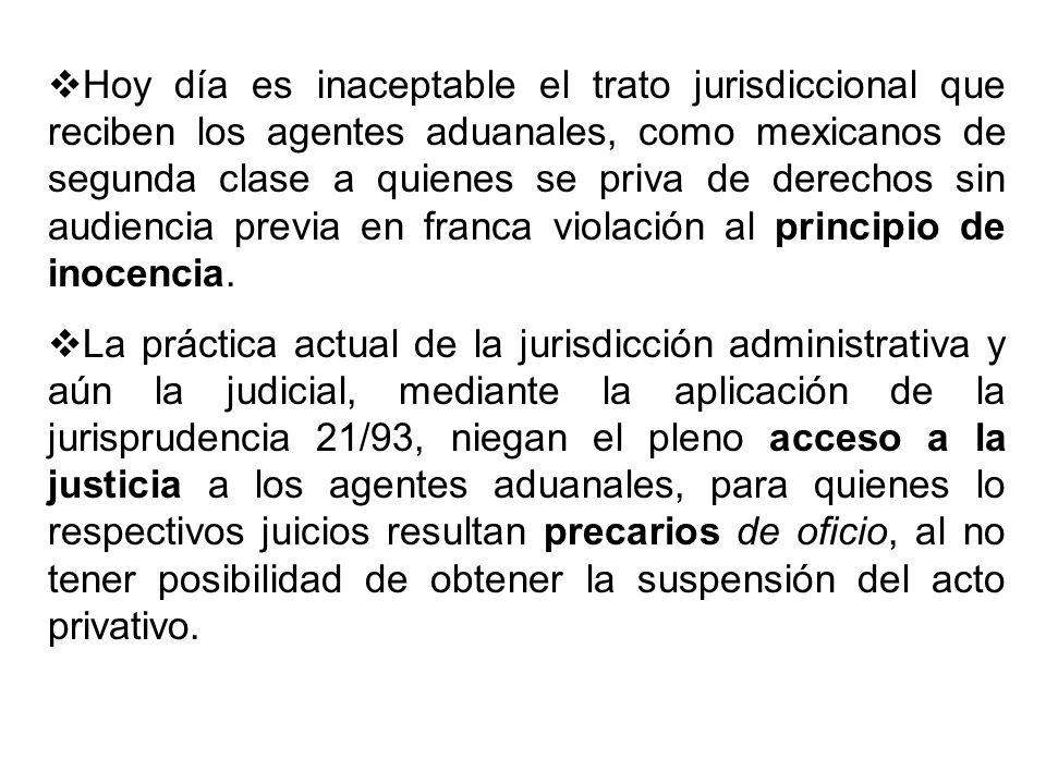 Hoy día es inaceptable el trato jurisdiccional que reciben los agentes aduanales, como mexicanos de segunda clase a quienes se priva de derechos sin a