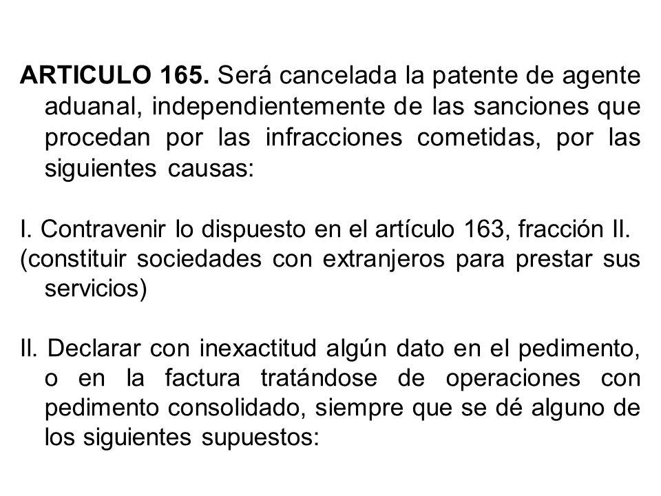 ARTICULO 165. Será cancelada la patente de agente aduanal, independientemente de las sanciones que procedan por las infracciones cometidas, por las si