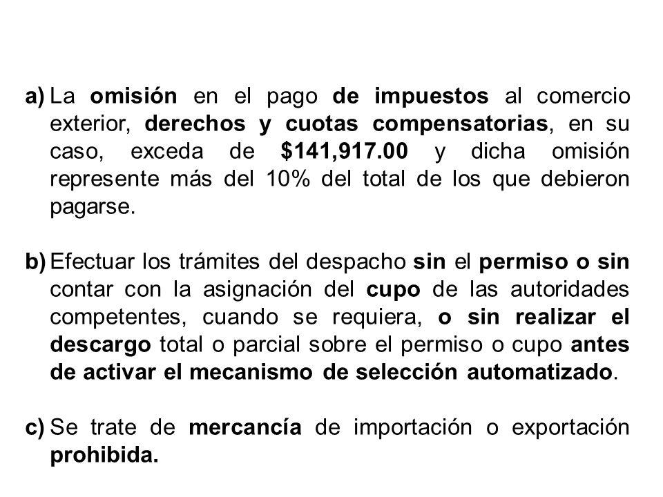 a)La omisión en el pago de impuestos al comercio exterior, derechos y cuotas compensatorias, en su caso, exceda de $141,917.00 y dicha omisión represe
