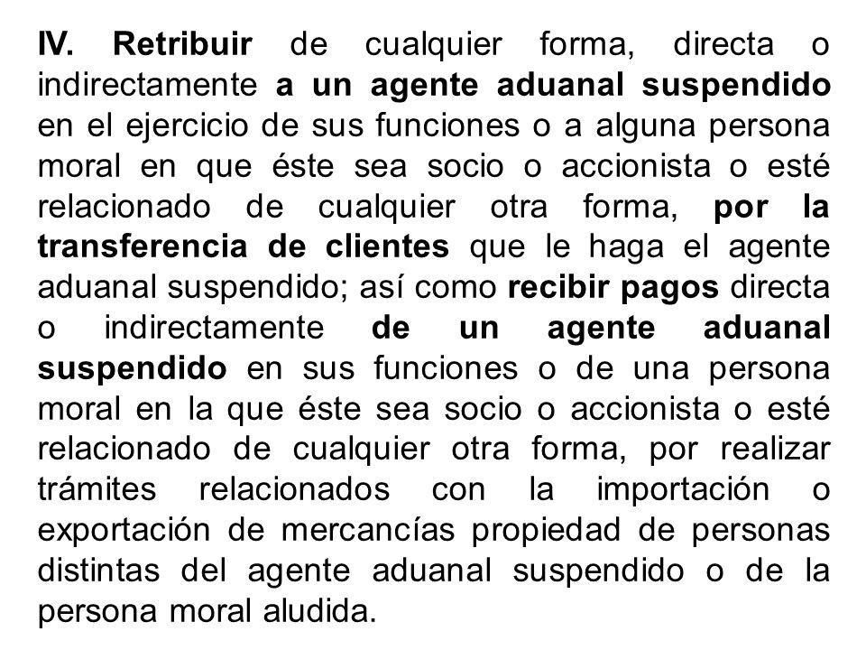 IV. Retribuir de cualquier forma, directa o indirectamente a un agente aduanal suspendido en el ejercicio de sus funciones o a alguna persona moral en