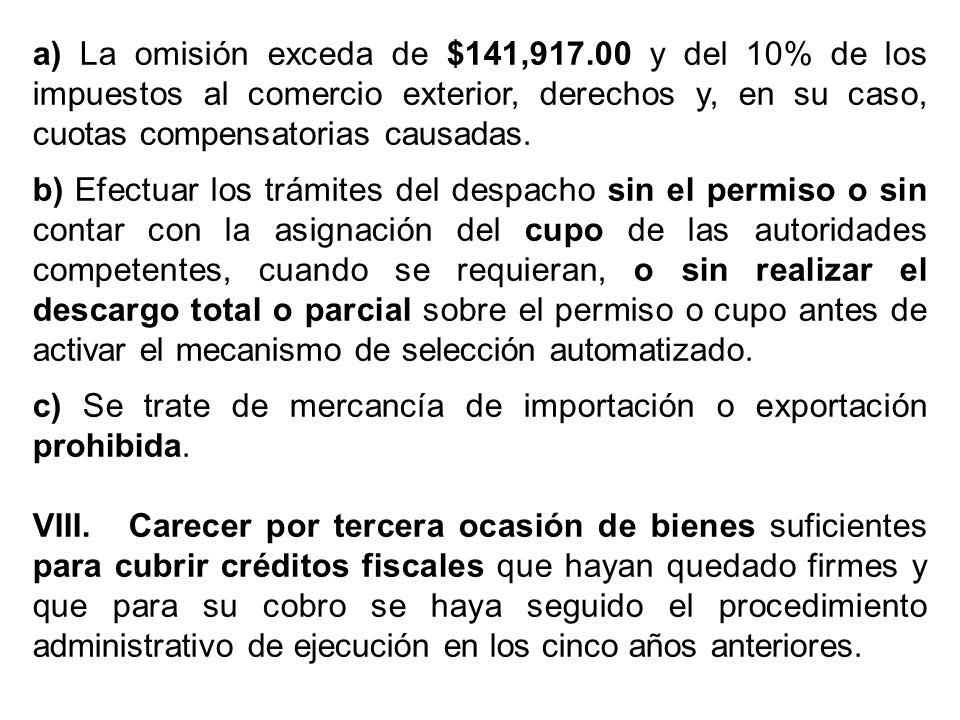 a) La omisión exceda de $141,917.00 y del 10% de los impuestos al comercio exterior, derechos y, en su caso, cuotas compensatorias causadas. b) Efectu