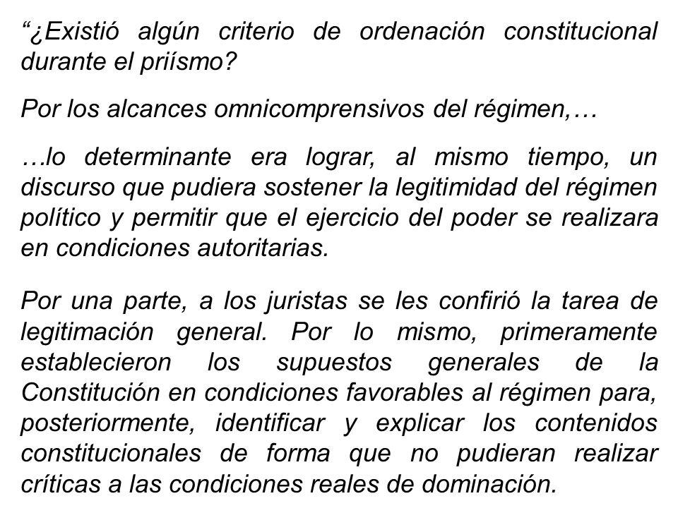 ¿Existió algún criterio de ordenación constitucional durante el priísmo? Por los alcances omnicomprensivos del régimen,… …lo determinante era lograr,