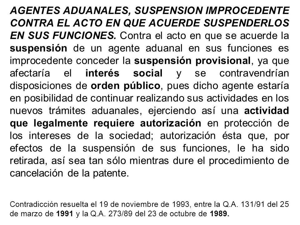 AGENTES ADUANALES, SUSPENSION IMPROCEDENTE CONTRA EL ACTO EN QUE ACUERDE SUSPENDERLOS EN SUS FUNCIONES. Contra el acto en que se acuerde la suspensión