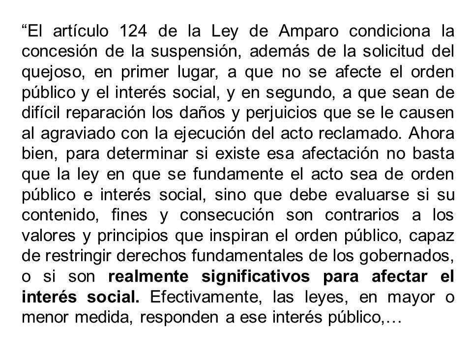 El artículo 124 de la Ley de Amparo condiciona la concesión de la suspensión, además de la solicitud del quejoso, en primer lugar, a que no se afecte