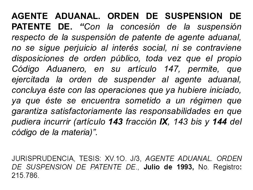 AGENTE ADUANAL. ORDEN DE SUSPENSION DE PATENTE DE. Con la concesión de la suspensión respecto de la suspensión de patente de agente aduanal, no se sig