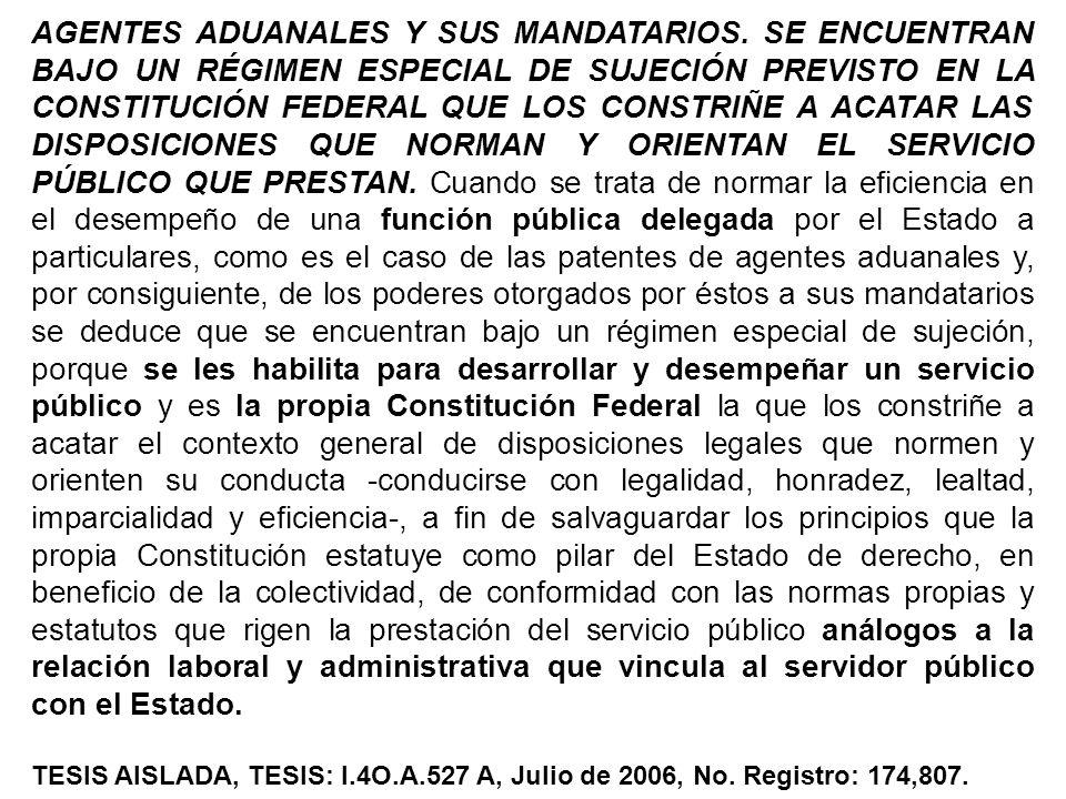 AGENTES ADUANALES Y SUS MANDATARIOS. SE ENCUENTRAN BAJO UN RÉGIMEN ESPECIAL DE SUJECIÓN PREVISTO EN LA CONSTITUCIÓN FEDERAL QUE LOS CONSTRIÑE A ACATAR
