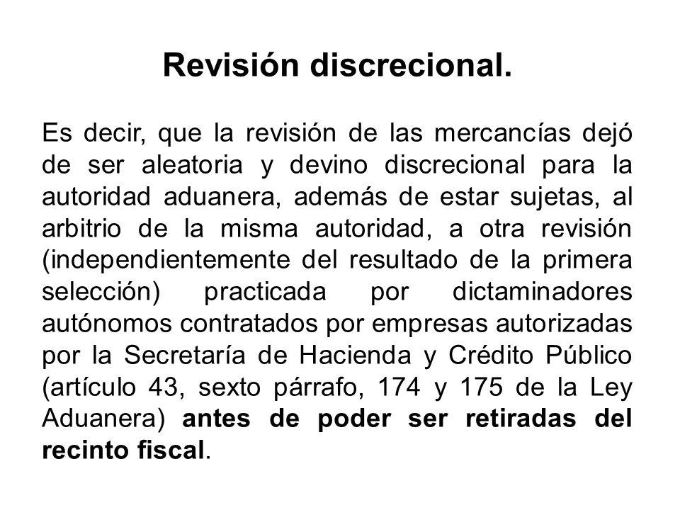 Revisión discrecional. Es decir, que la revisión de las mercancías dejó de ser aleatoria y devino discrecional para la autoridad aduanera, además de e