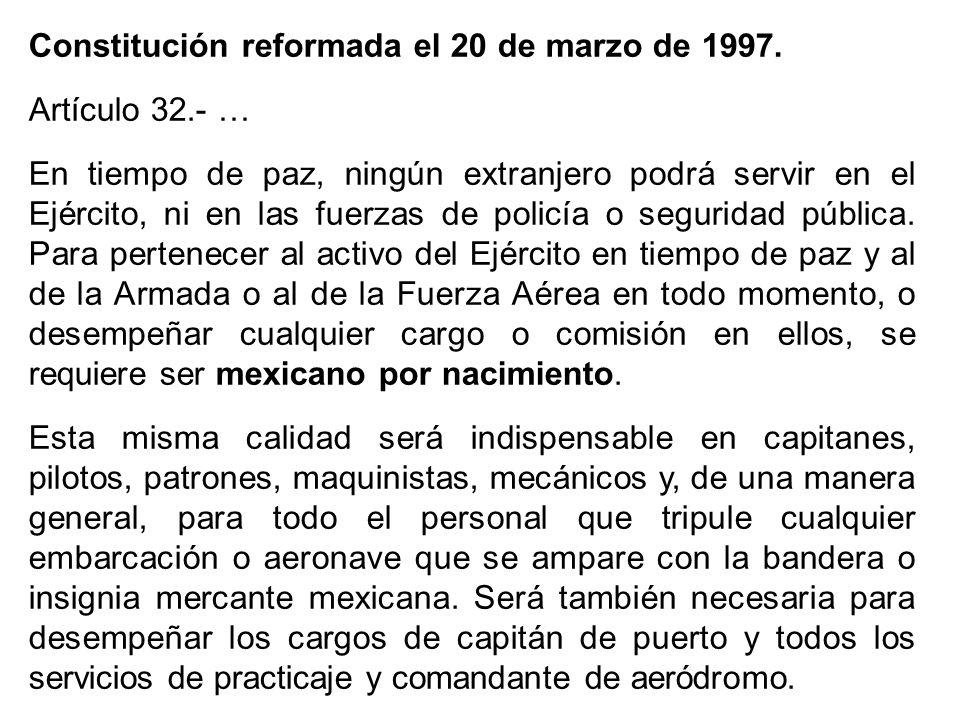 Constitución reformada el 20 de marzo de 1997. Artículo 32.- … En tiempo de paz, ningún extranjero podrá servir en el Ejército, ni en las fuerzas de p