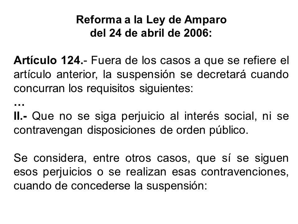 Reforma a la Ley de Amparo del 24 de abril de 2006: Artículo 124.- Fuera de los casos a que se refiere el artículo anterior, la suspensión se decretar