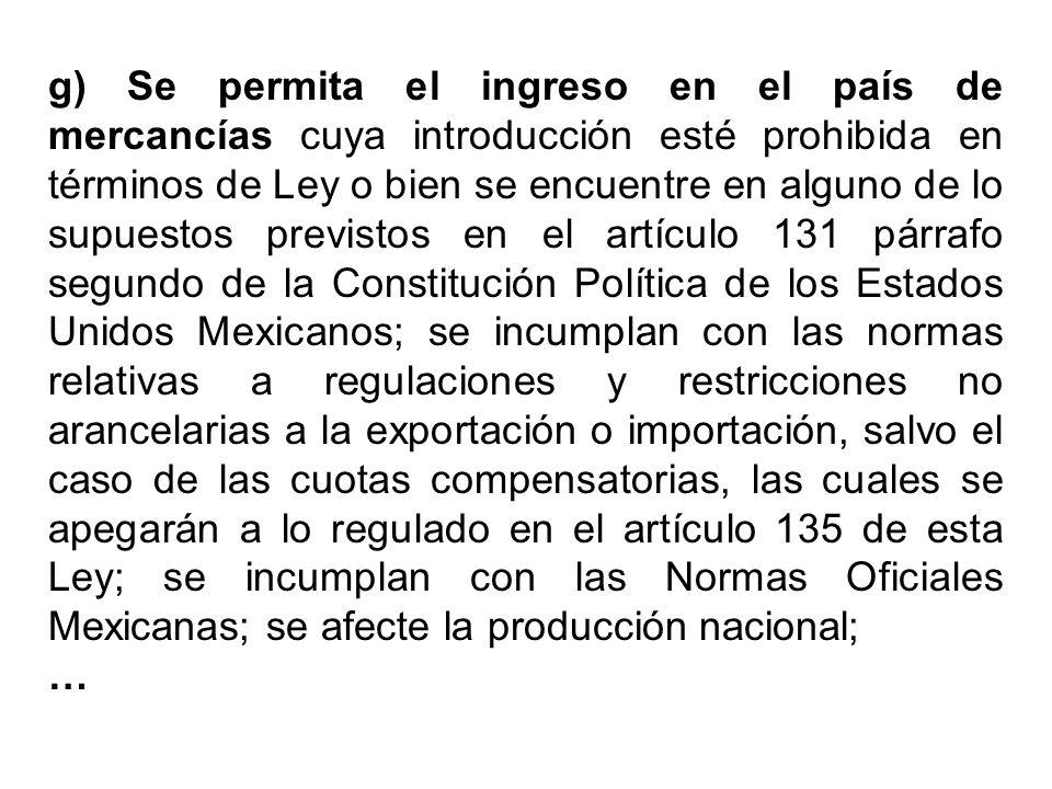 g) Se permita el ingreso en el país de mercancías cuya introducción esté prohibida en términos de Ley o bien se encuentre en alguno de lo supuestos pr