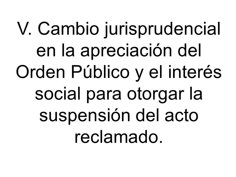 V. Cambio jurisprudencial en la apreciación del Orden Público y el interés social para otorgar la suspensión del acto reclamado.