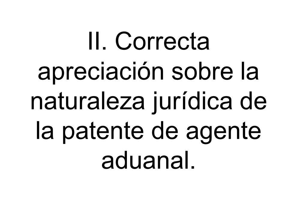 II. Correcta apreciación sobre la naturaleza jurídica de la patente de agente aduanal.