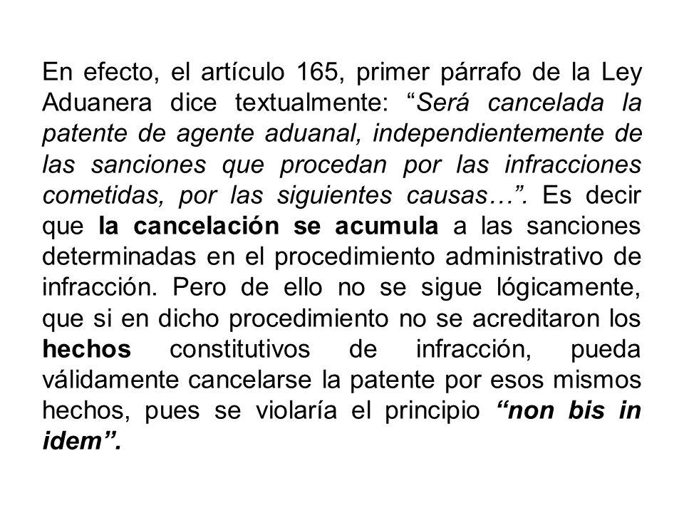 En efecto, el artículo 165, primer párrafo de la Ley Aduanera dice textualmente: Será cancelada la patente de agente aduanal, independientemente de la