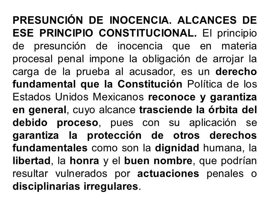 PRESUNCIÓN DE INOCENCIA. ALCANCES DE ESE PRINCIPIO CONSTITUCIONAL. El principio de presunción de inocencia que en materia procesal penal impone la obl