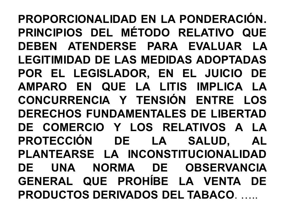 PROPORCIONALIDAD EN LA PONDERACIÓN. PRINCIPIOS DEL MÉTODO RELATIVO QUE DEBEN ATENDERSE PARA EVALUAR LA LEGITIMIDAD DE LAS MEDIDAS ADOPTADAS POR EL LEG