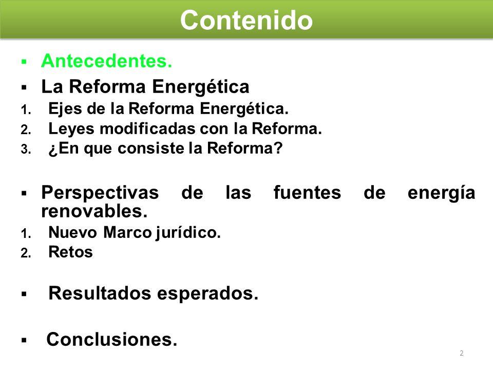 2 Contenido Antecedentes. La Reforma Energética 1. Ejes de la Reforma Energética. 2. Leyes modificadas con la Reforma. 3. ¿En que consiste la Reforma?