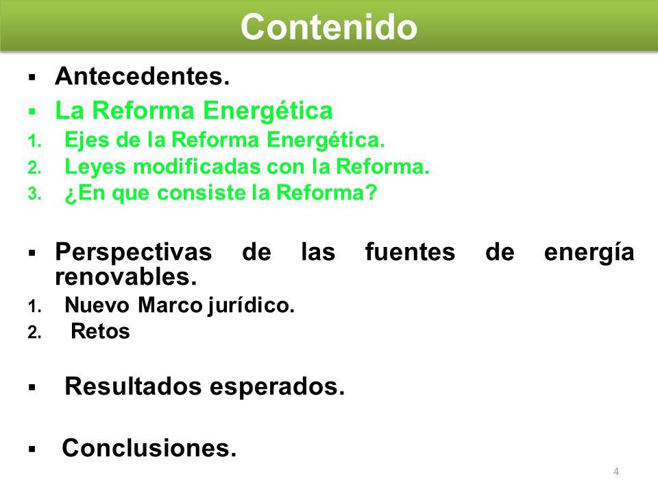 4 Antecedentes. La Reforma Energética 1. Ejes de la Reforma Energética. 2. Leyes modificadas con la Reforma. 3. ¿En que consiste la Reforma? Perspecti