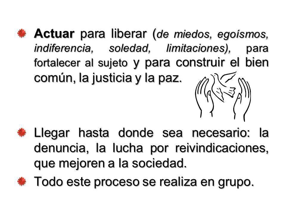 Actuar para liberar ( de miedos, egoísmos, indiferencia, soledad, limitaciones), para fortalecer al sujeto y para construir el bien común, la justicia