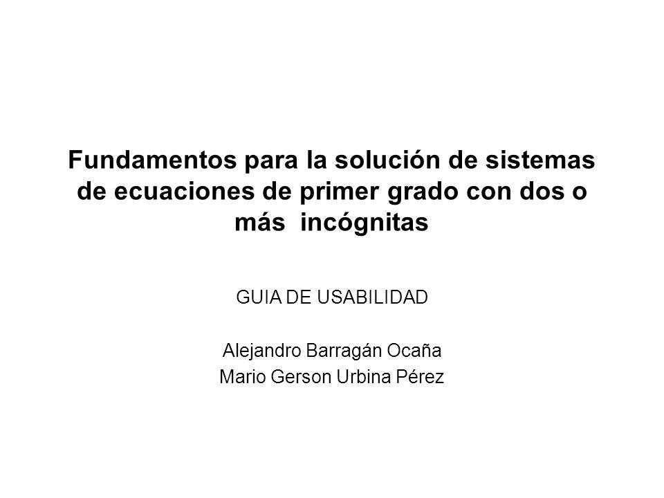 Fundamentos para la solución de sistemas de ecuaciones de primer grado con dos o más incógnitas GUIA DE USABILIDAD Alejandro Barragán Ocaña Mario Gers