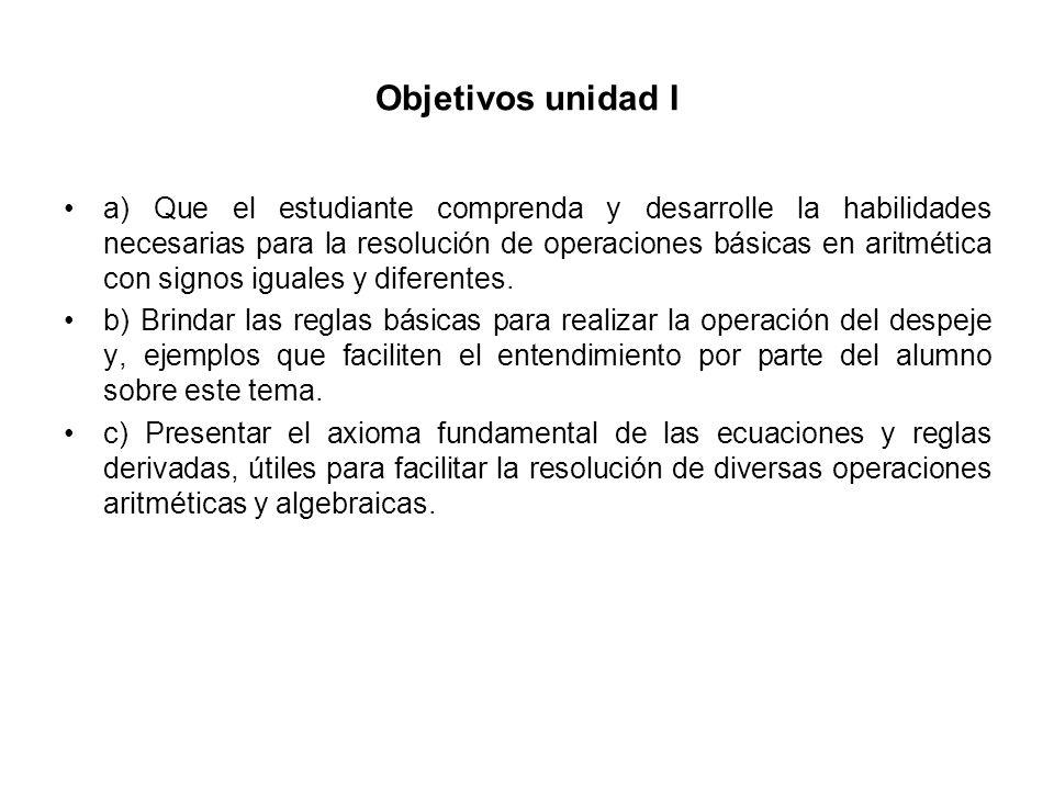 Objetivos unidad I a) Que el estudiante comprenda y desarrolle la habilidades necesarias para la resolución de operaciones básicas en aritmética con s