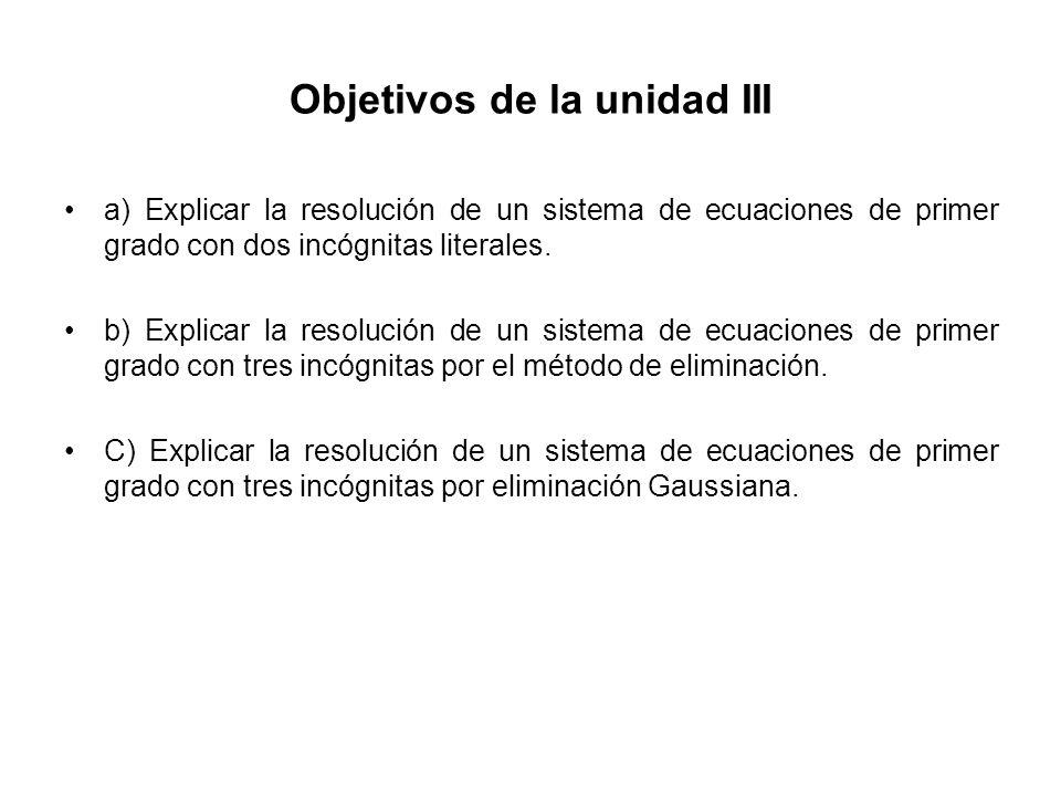 Objetivos de la unidad III a) Explicar la resolución de un sistema de ecuaciones de primer grado con dos incógnitas literales. b) Explicar la resoluci