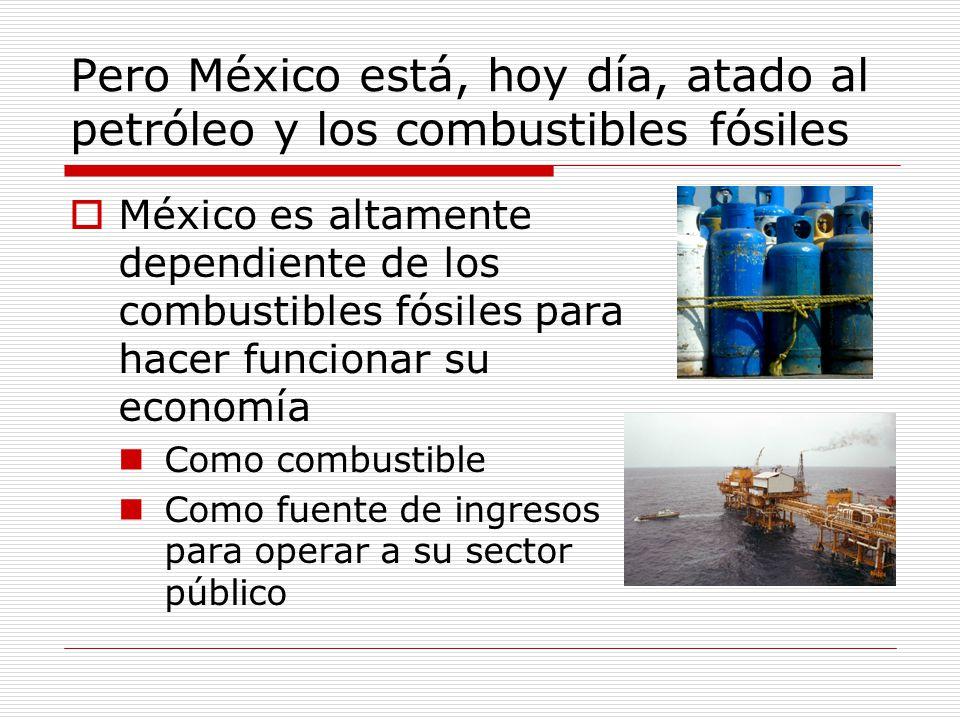 Pero México está, hoy día, atado al petróleo y los combustibles fósiles México es altamente dependiente de los combustibles fósiles para hacer funcionar su economía Como combustible Como fuente de ingresos para operar a su sector público