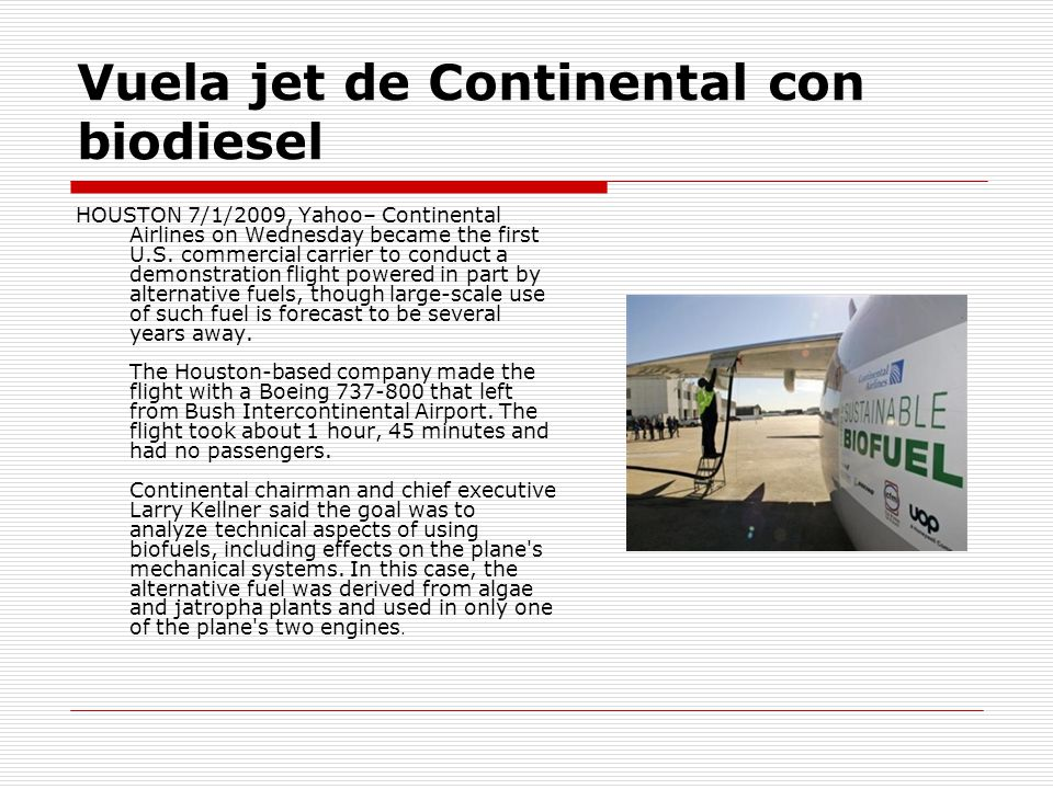 Vuela jet de Continental con biodiesel HOUSTON 7/1/2009, Yahoo– Continental Airlines on Wednesday became the first U.S. commercial carrier to conduct