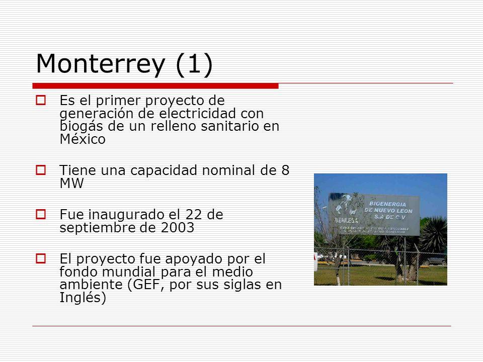 Monterrey (1) Es el primer proyecto de generación de electricidad con biogás de un relleno sanitario en México Tiene una capacidad nominal de 8 MW Fue inaugurado el 22 de septiembre de 2003 El proyecto fue apoyado por el fondo mundial para el medio ambiente (GEF, por sus siglas en Inglés)
