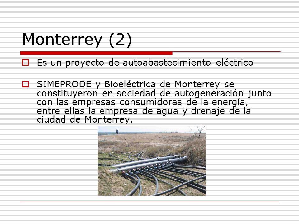 Monterrey (2) Es un proyecto de autoabastecimiento eléctrico SIMEPRODE y Bioeléctrica de Monterrey se constituyeron en sociedad de autogeneración junto con las empresas consumidoras de la energía, entre ellas la empresa de agua y drenaje de la ciudad de Monterrey.