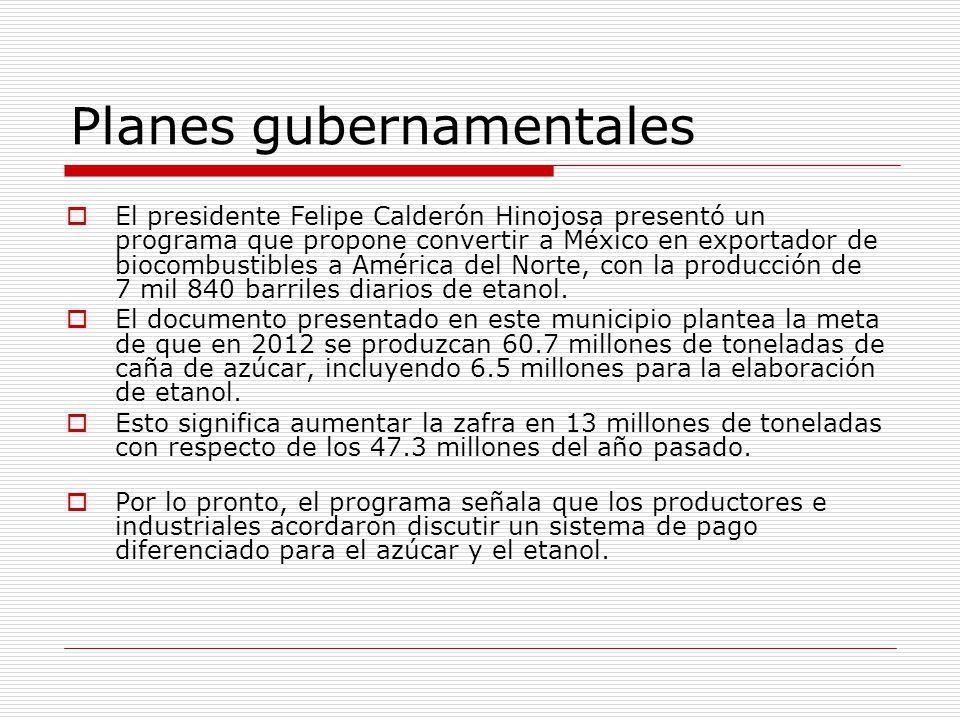 Planes gubernamentales El presidente Felipe Calderón Hinojosa presentó un programa que propone convertir a México en exportador de biocombustibles a América del Norte, con la producción de 7 mil 840 barriles diarios de etanol.
