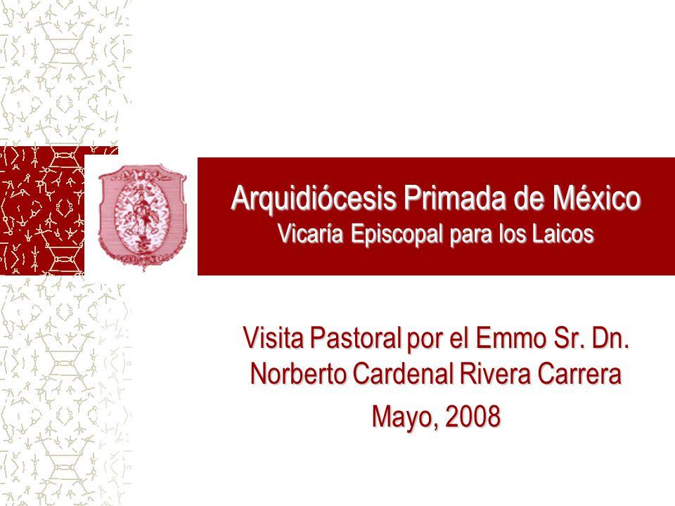Arquidiócesis Primada de México Vicaría Episcopal para los Laicos Visita Pastoral por el Emmo Sr. Dn. Norberto Cardenal Rivera Carrera Mayo, 2008