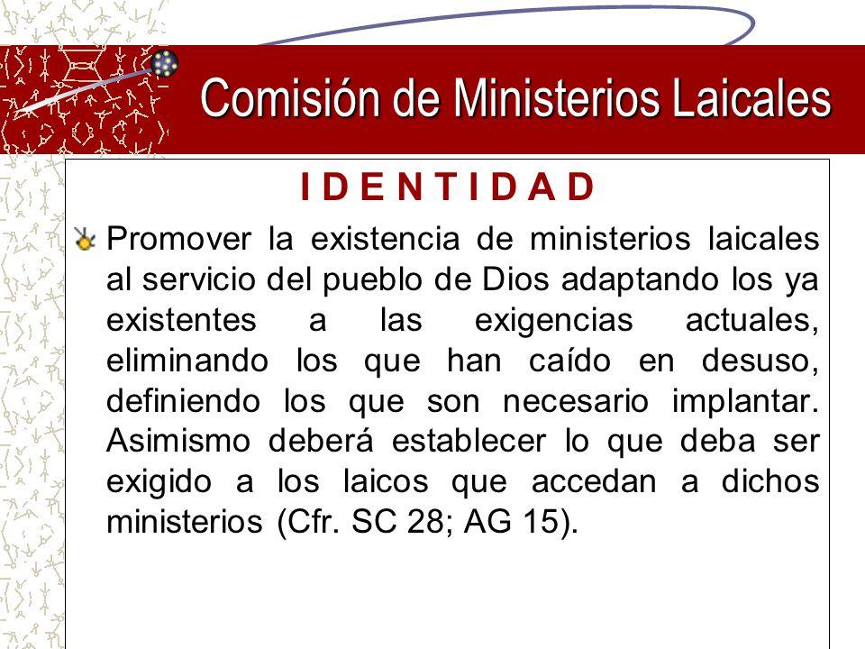 Comisión de Ministerios Laicales I D E N T I D A D Promover la existencia de ministerios laicales al servicio del pueblo de Dios adaptando los ya exis