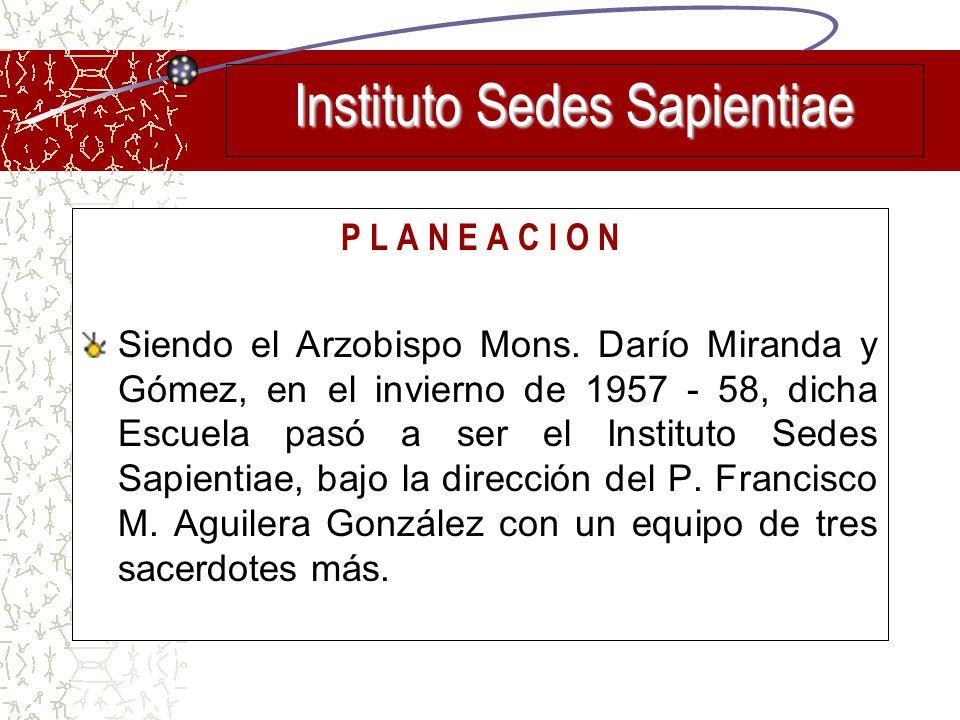 P L A N E A C I O N Siendo el Arzobispo Mons. Darío Miranda y Gómez, en el invierno de 1957 - 58, dicha Escuela pasó a ser el Instituto Sedes Sapienti