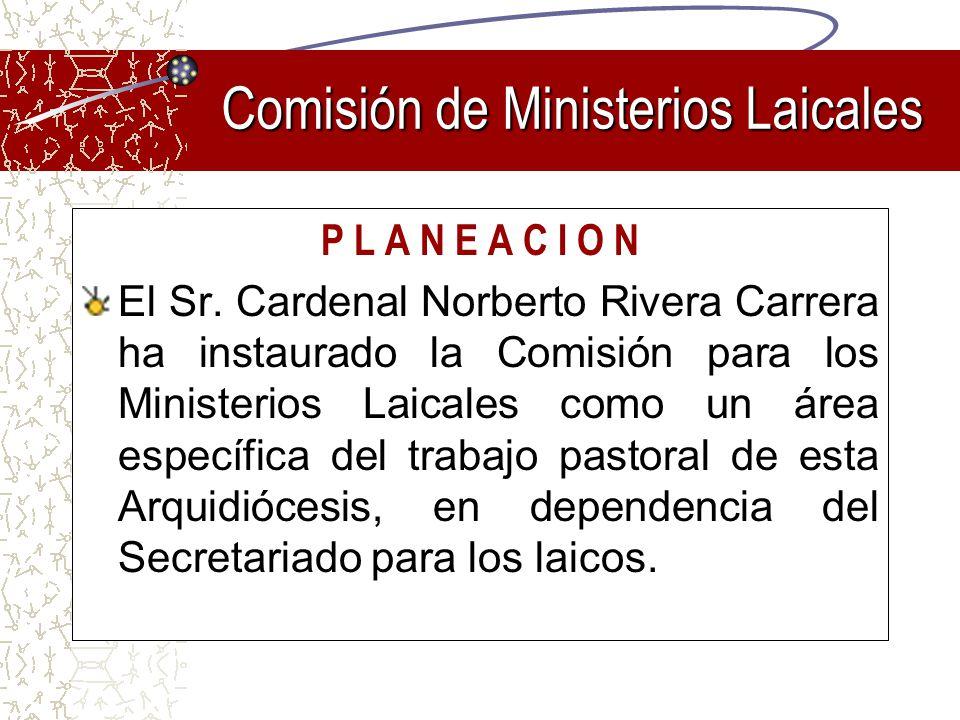 P L A N E A C I O N El Sr. Cardenal Norberto Rivera Carrera ha instaurado la Comisión para los Ministerios Laicales como un área específica del trabaj
