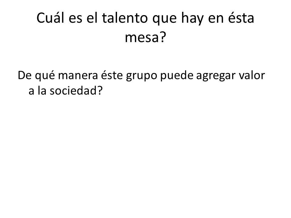 Cuál es el talento que hay en ésta mesa? De qué manera éste grupo puede agregar valor a la sociedad?