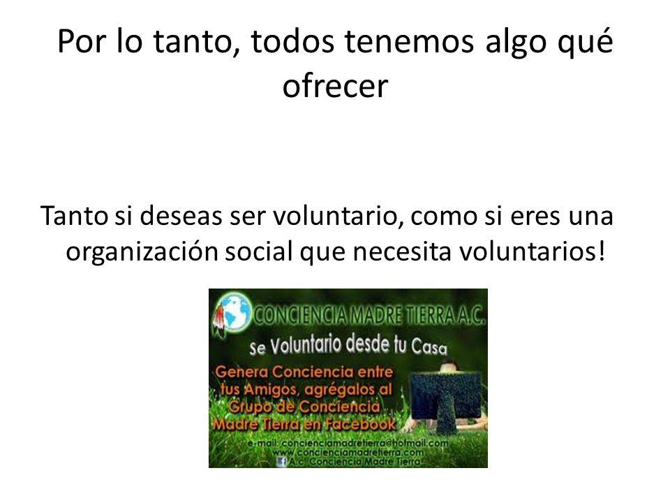 Por lo tanto, todos tenemos algo qué ofrecer Tanto si deseas ser voluntario, como si eres una organización social que necesita voluntarios!