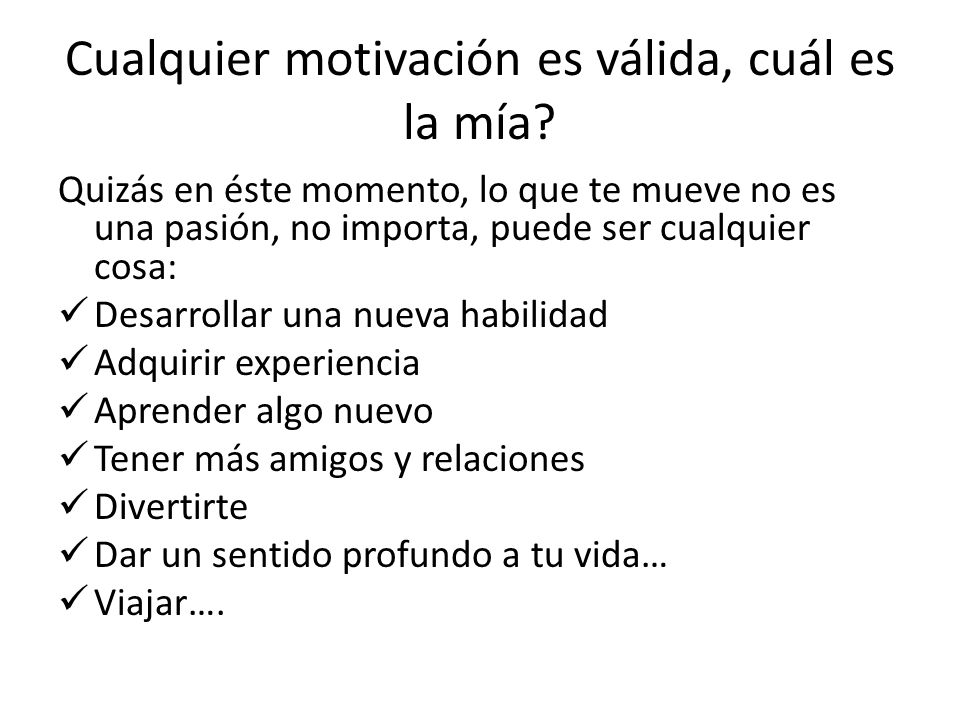 Cualquier motivación es válida, cuál es la mía? Quizás en éste momento, lo que te mueve no es una pasión, no importa, puede ser cualquier cosa: Desarr