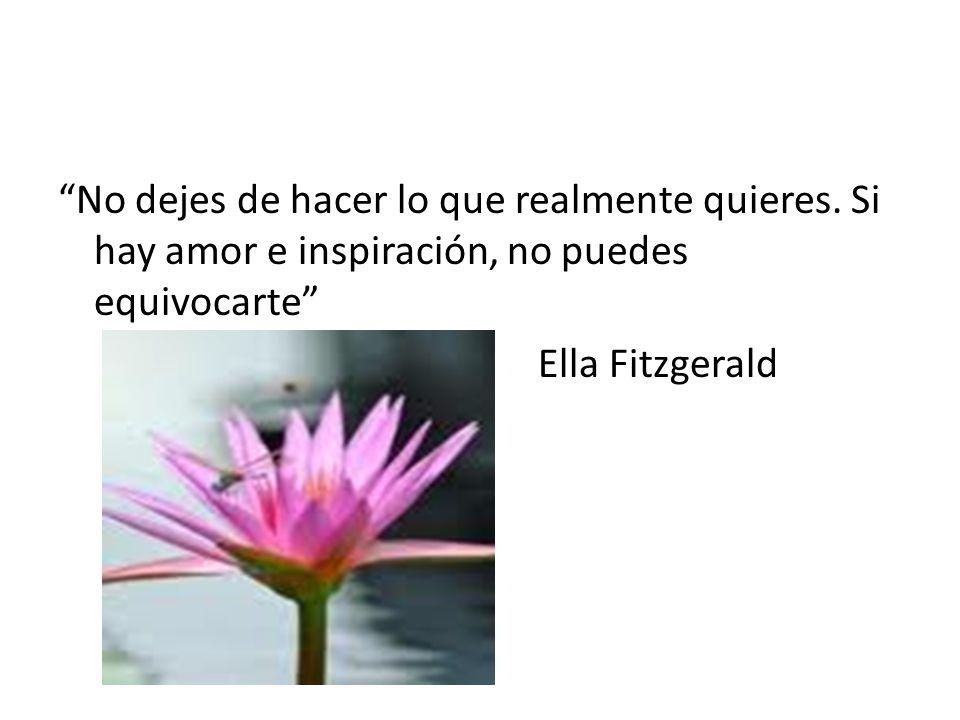 No dejes de hacer lo que realmente quieres. Si hay amor e inspiración, no puedes equivocarte Ella Fitzgerald