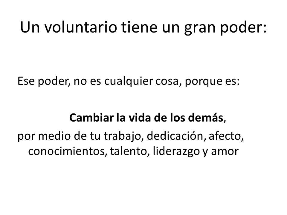 Un voluntario tiene un gran poder: Ese poder, no es cualquier cosa, porque es: Cambiar la vida de los demás, por medio de tu trabajo, dedicación, afec