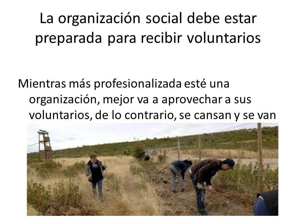 La organización social debe estar preparada para recibir voluntarios Mientras más profesionalizada esté una organización, mejor va a aprovechar a sus