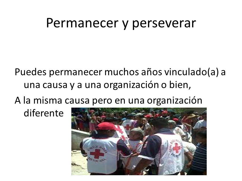 Permanecer y perseverar Puedes permanecer muchos años vinculado(a) a una causa y a una organización o bien, A la misma causa pero en una organización