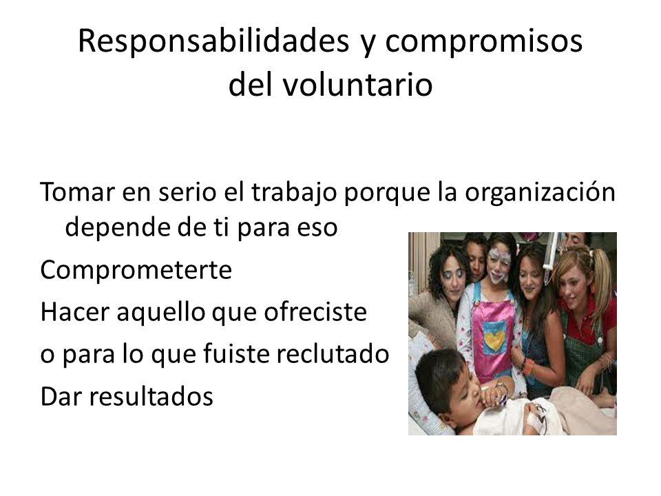 Responsabilidades y compromisos del voluntario Tomar en serio el trabajo porque la organización depende de ti para eso Comprometerte Hacer aquello que