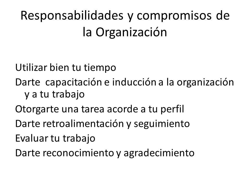 Responsabilidades y compromisos de la Organización Utilizar bien tu tiempo Darte capacitación e inducción a la organización y a tu trabajo Otorgarte u