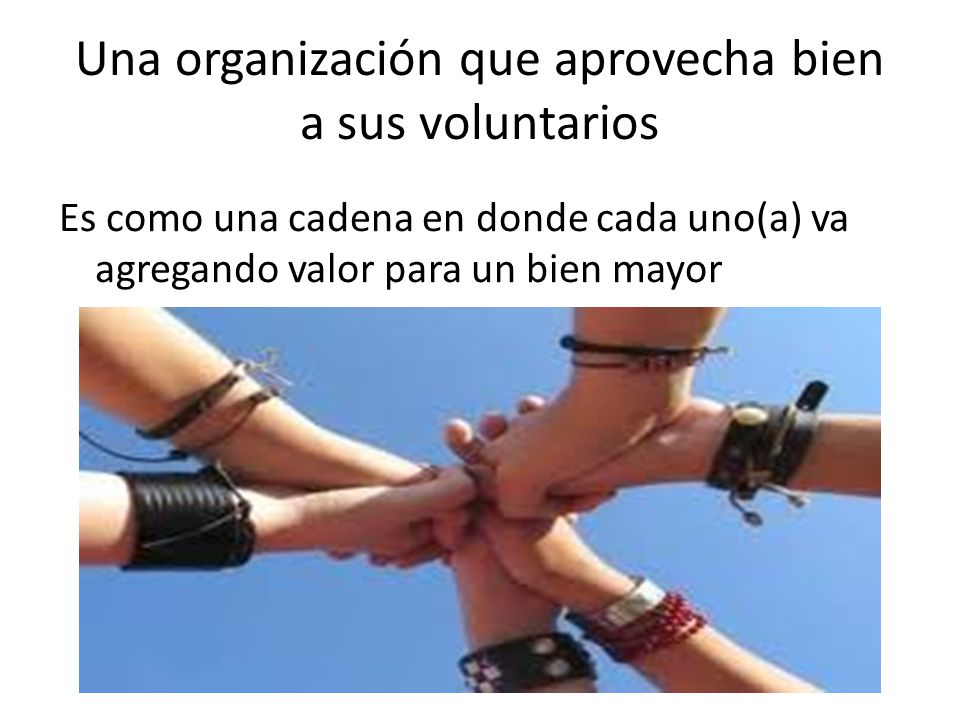 Una organización que aprovecha bien a sus voluntarios Es como una cadena en donde cada uno(a) va agregando valor para un bien mayor